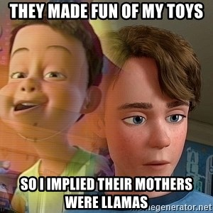 PTSD Andy - They made fun of my toys So I implied their mothers were llamas