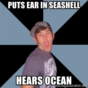Overly Excited Eric - PUTS EAR IN SEASHELL HEARS OCEAN