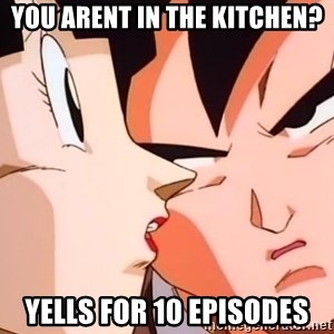 bad goku - You arent in the kitchen? yells for 10 episodes