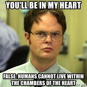 Dwight Schrute - You'll be in my heart false: humans cannot live within the chambers of the heart