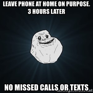 Forever Alone - Leave phone at home on purpose. 3 hours later no missed calls or texts