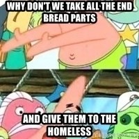 patrick star - Why don't we take all the end Bread Parts And give them to the Homeless