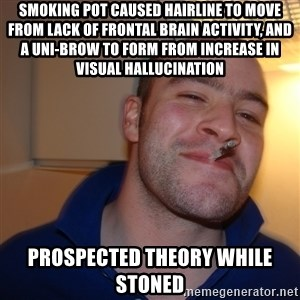 Good Guy Greg - smoking pot caused hairline to MOVE from lack of frontal brain activity, and a UNI-BROW to form FROM INCREASE IN VISUAL HALLUCINATION   prospected theory while stoned