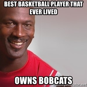 tipycal basketball  - Best basketball player that ever lived owns bobcats