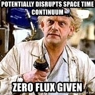 Doc Back to the future - potentially disrupts space time CONTINUUM  zero flux given