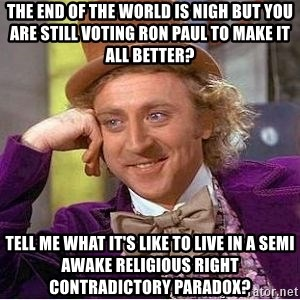 Willy Wonka - The end of the world is nigh but you are still voting ron paul to make it all better? tell me what it's like to live in a semi awake religious right contradictory paradox?