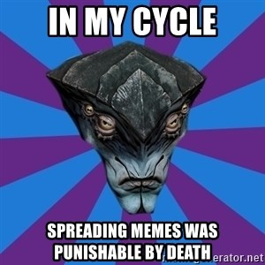Javik the Prothean - in my cycle spreading memes was punishable by death