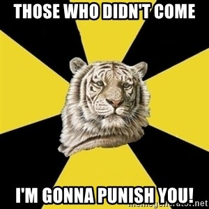 Wise Tiger - Those who didn't come i'm gonna punish you!