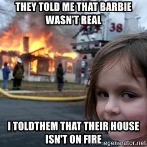 Disaster Girl - they told me that barbie wasn't real i toldthem that their house isn't on fire