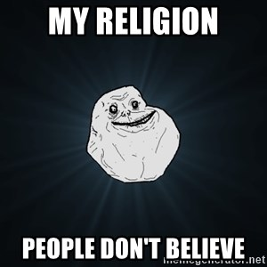 Forever Alone - My religion people don't believe