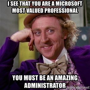 Willy Wonka - I see that you are a Microsoft Most Valued Professional you must be an amazing administrator