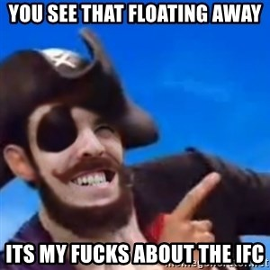 You are a pirate - you see that floating away Its my fucks about the ifc