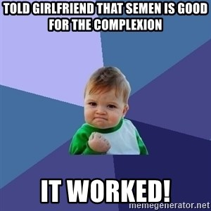 Success Kid - told girlfriend that semen is good for the complexion it worked!