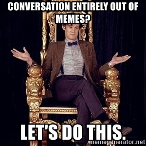 Hipster Doctor Who - Conversation entirely out of memes? Let's do this.