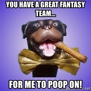 Triumph the Insult Comic Dawg - You have a great fantasy team... for me to poop on!