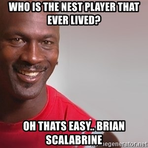 tipycal basketball  - WHO is the nest player that ever lived? oh thats easy.. Brian scalabrine