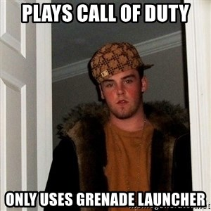 Scumbag Steve - plays call of duty only uses grenade launcher