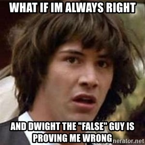 "Conspiracy Keanu - what if im always right and dwight the ""false"" guy is proving me wrong"