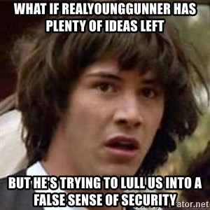 Conspiracy Keanu - what if realyounggunner has plenty of ideas left but he's trying to lull us into a false sense of security