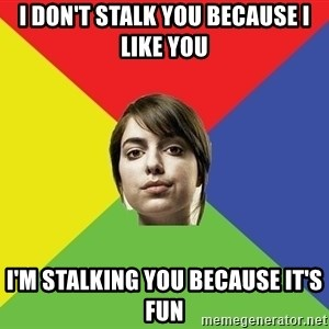 Non Jealous Girl - i don't stalk you because i like you i'm stalking you because it's fun