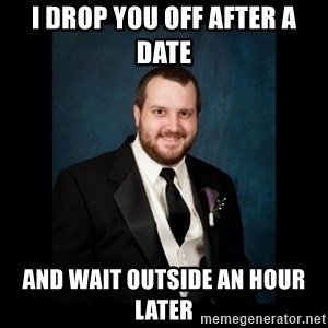 Date Rape Dave - i drop you off after a date  and wait outside an hour later