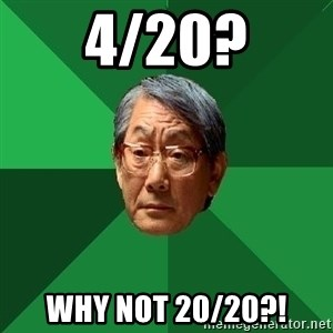 High Expectations Asian Father - 4/20? Why not 20/20?!