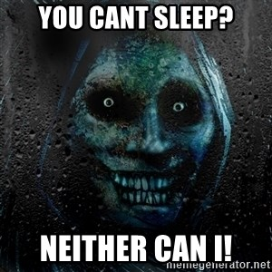 Real Scary Guy - you cant sleep? neither can i!