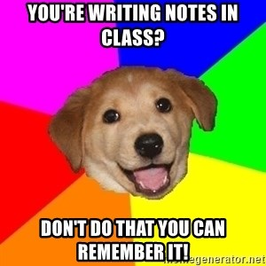 Advice Dog - You're writing notes in class? Don't do that you can remember it!