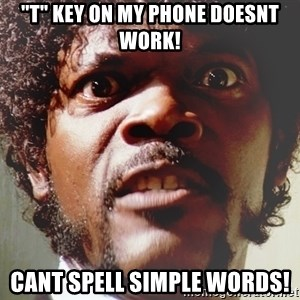 "Mad Samuel L Jackson - ""T"" key on my phone doesnt work! Cant spell simple words!"