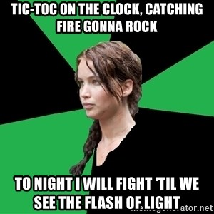 Advice Katniss - Tic-toc on the clock, cAtching fire gonna rock To night i will fight 'til we see the flash of light