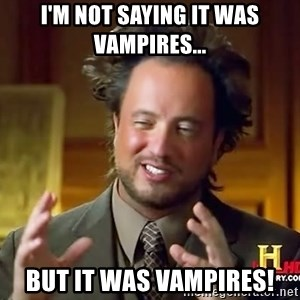 Ancient Aliens - I'm not saying it was vampires... but it was vampires!