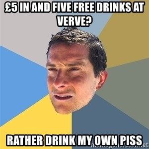 Bear Grylls - £5 in and five free drinks at verve? rather drink my own piss