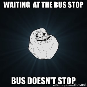 Forever Alone - waiting  at the bus stop bus doesn't stop