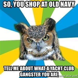 Old Navy Owl - So, you shop at old navy tell me about what a yacht club gangster you are