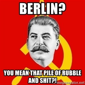 Stalin Says - Berlin? you mean that pile of rubble and shit?!