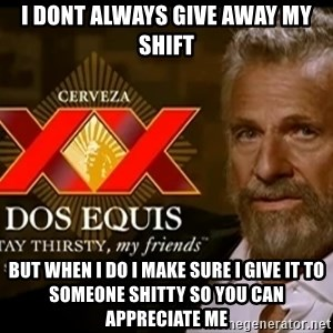 Dos Equis Man - i dont always give away my shift but when i do i make sure i give it to someone shitty so you can appreciate me