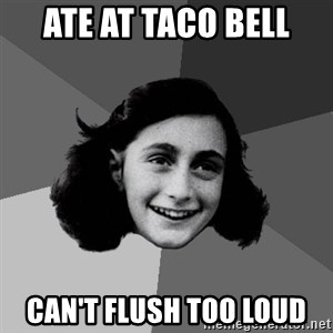 Anne Frank Lol - Ate At TACO BELL CAN'T FLUSH TOO LOUD