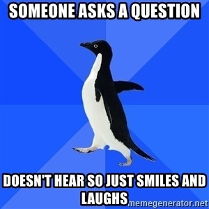 Socially Awkward Penguin - Someone asks a question Doesn't hear so just smiles and laughs