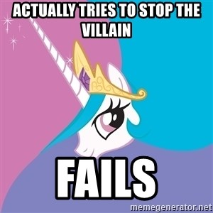 Celestia - Actually tries to stop the villain FAILS