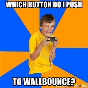 Annoying Gamer Kid - Which button do i push to wallbounce?