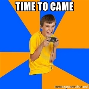 Annoying Gamer Kid - TIME TO CAME