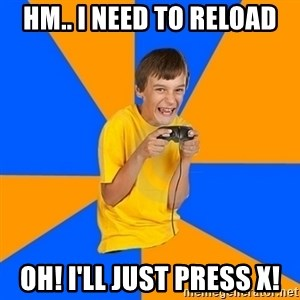 Annoying Gamer Kid - hm.. i need to reload OH! i'll just press x!