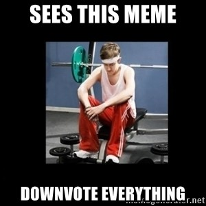 Annoying Gym Newbie - sees this meme downvote everything
