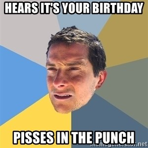 Bear Grylls - hears it's your birthday  pisses in the punch