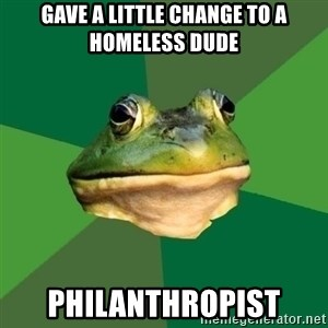 Foul Bachelor Frog - Gave a little change to a homeless dude philanthropist