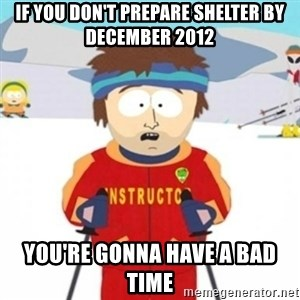 Bad time ski instructor 1 - IF YOU DON'T PREPARE SHELTER BY DECEMBER 2012 YOU'RE GONNA HAVE A BAD TIME