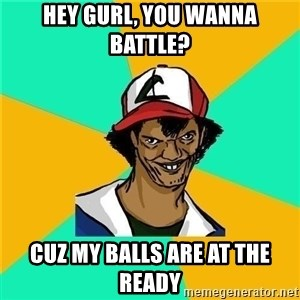 Dat Ash - Hey gurl, you wanna battle? cuz my balls are at the ready