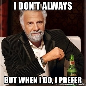 The Most Interesting Man In The World - I don't always But when I do, I prefer