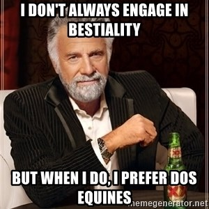 The Most Interesting Man In The World - I don't always engage in bestiality But when I do, I prefer Dos Equines