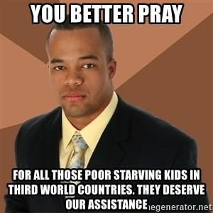 Successful Black Man - you better pray for all those poor starving kids in third world countries. They deserve our assistance